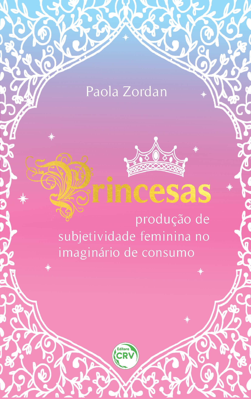 Capa do livro: PRINCESAS: <br>produção de subjetividade feminina no imaginário de consumo