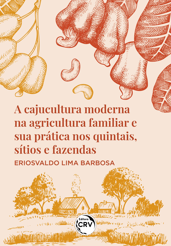 Capa do livro: A CAJUCULTURA MODERNA NA AGRICULTURA FAMILIAR E SUA PRÁTICA NOS QUINTAIS, SÍTIOS E FAZENDAS