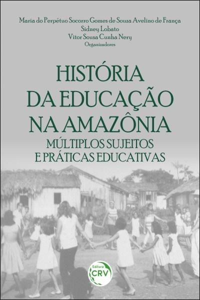 Capa do livro: HISTÓRIA DA EDUCAÇÃO NA AMAZÔNIA: <br> múltiplos sujeitos e práticas educativas