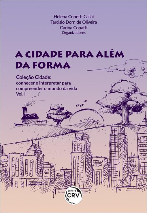 Capa do livro: A CIDADE PARA ALÉM DA FORMA <br>COLEÇÃO CIDADE: conhecer e interpretar para compreender o mundo da vida <br>Volume I