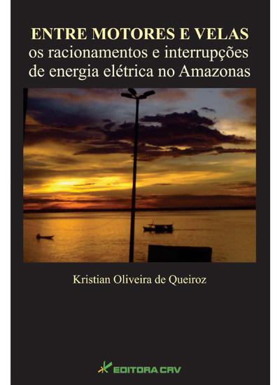 Capa do livro: ENTRE MOTORES E VELAS<br> Os Racionamentos e Interrupções de Energia Elétrica no Amazõnas