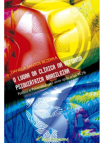 Capa do livro: O LUGAR DA CLÍNICA NA REFORMA PSIQUIÁTRICA BRASILEIRA<br>Política e Psicanálise oito anos após a Lei 10.216