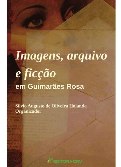 Capa do livro: IMAGENS, ARQUIVO E FICÇÃO EM GUIMARÃES ROSA