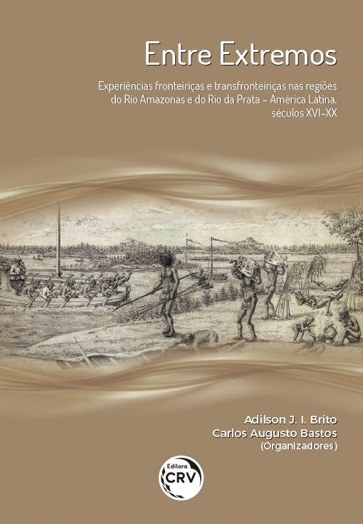 Capa do livro: ENTRE EXTREMOS:<br>experiências fronteiriças e transfronteiriças nas regiões do rio Amazonas e do rio da Prata – América Latina, séculos XVI-XX