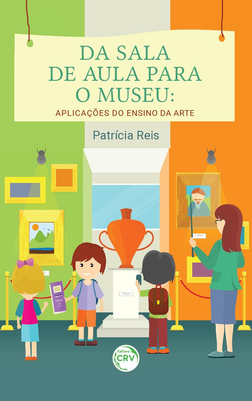 Capa do livro: DA SALA DE AULA PARA O MUSEU:  <br>aplicações do ensino da arte