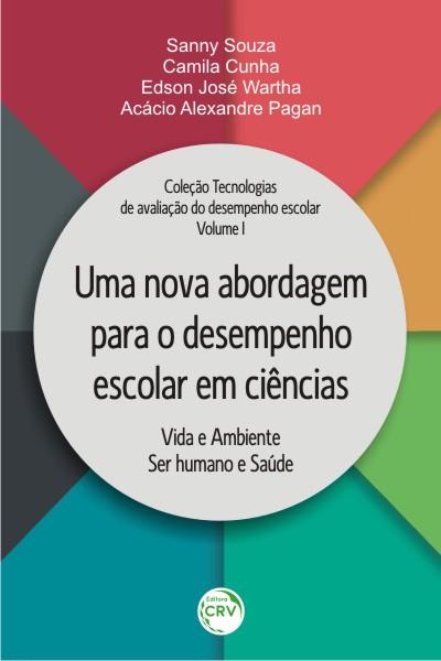 Capa do livro: UMA NOVA ABORDAGEM PARA O DESEMPENHO ESCOLAR EM CIÊNCIAS:<br> vida e ambiente; ser humano e saúde