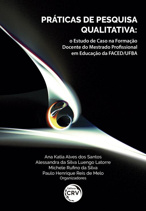 Capa do livro: PRÁTICAS DE PESQUISA QUALITATIVA: <br>o Estudo de Caso na Formação Docente do Mestrado Profissional em Educação da FACED/UFBA