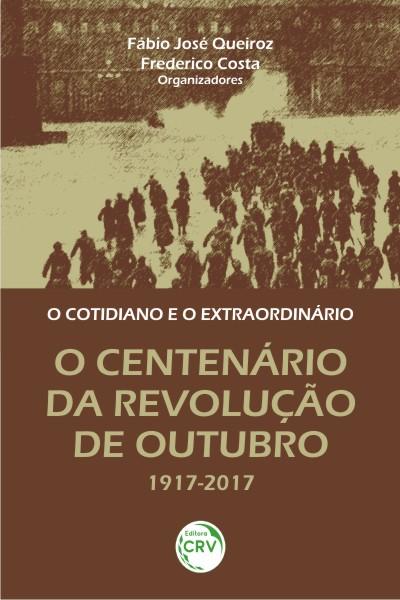 Capa do livro: O COTIDIANO E O EXTRAORDINÁRIO:<br>o centenário da Revolução de Outubro 1917-2017