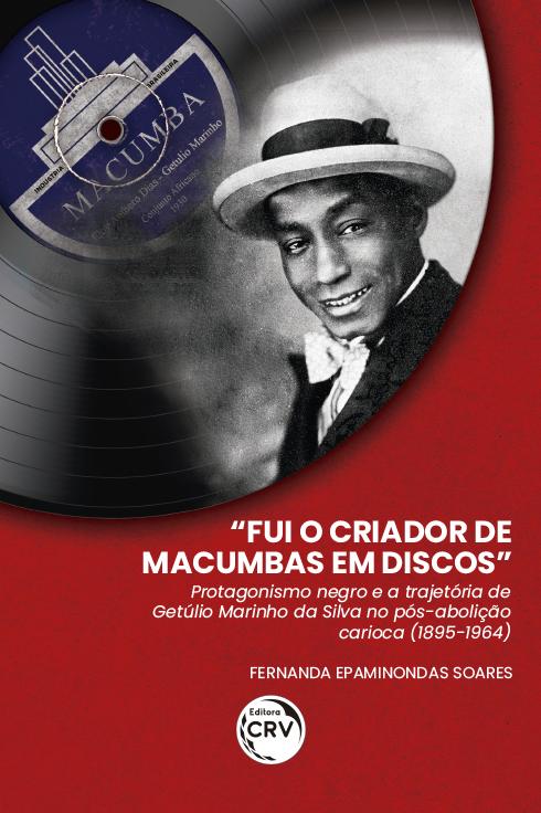 """Capa do livro: """"FUI O CRIADOR DE MACUMBAS EM DISCOS"""": <br>protagonismo negro e a trajetória de Getúlio Marinho da Silva no pós-abolição carioca (1895-1964)"""