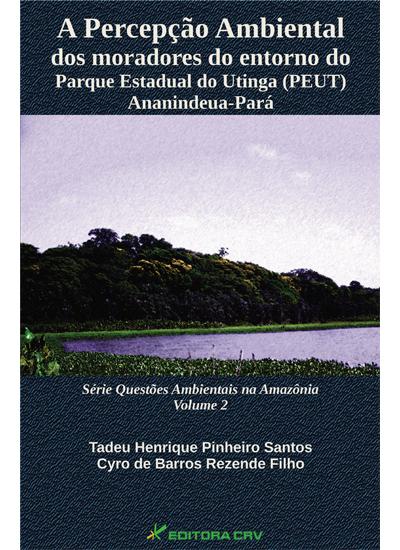 Capa do livro: A PERCEPÇÃO AMBIENTAL DOS MORADORES DO ENTORNO DO PARQUE ESTADUAL DO UTINGA (PEUT) Ananindeua-Pará