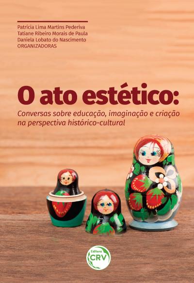 Capa do livro: O ATO ESTÉTICO:<br> conversas sobre educação, imaginação e criação na perspectiva histórico-cultural