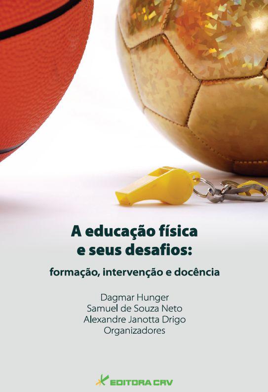 Capa do livro: A EDUCAÇÃO FÍSICA E SEUS DESAFIOS:<br>formação, intervenção e docência