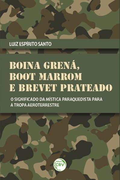 Capa do livro: BOINA GRENÁ, BOOT MARROM E BREVET PRATEADO:<br> o significado da mística paraquedista para a tropa aeroterrestre