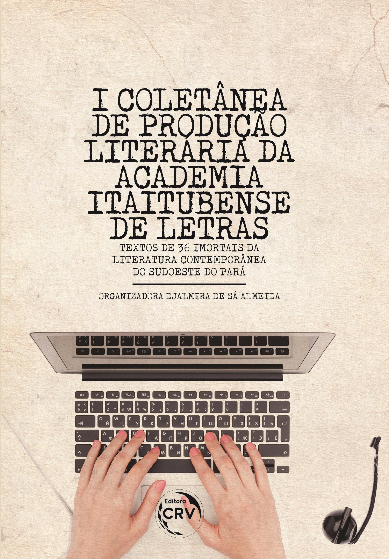 Capa do livro: I COLETÂNEA DE PRODUÇÃO LITERÁRIA DA ACADEMIA ITAITUBENSE DE LETRAS <br>(Textos de 36 Imortais da Literatura Contemporânea do Sudoeste do Pará)