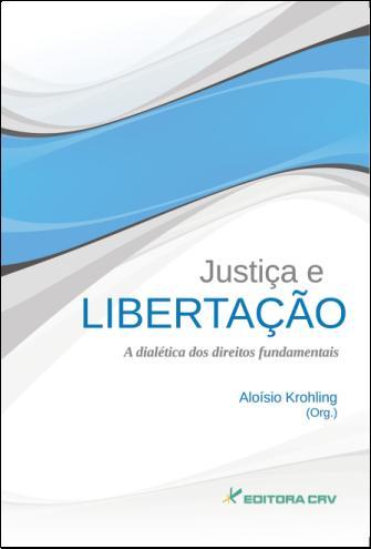 Capa do livro: JUSTIÇA E LIBERTAÇÃO<BR>A Dialética dos Direitos Fundamentais