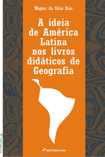 Capa do livro: A IDEIA DE AMÉRICA LATINA NOS LIVROS DIDÁTICOS DE GEOGRAFIA
