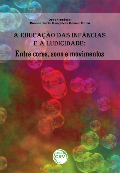 Capa do livro: A EDUCAÇÃO DAS INFÂNCIAS E A LUDICIDADE:  <br>entre cores, sons e movimentos