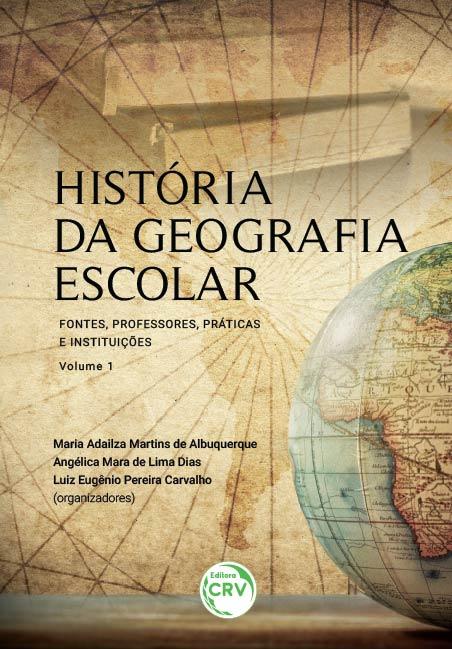 Capa do livro: HISTÓRIA DA GEOGRAFIA ESCOLAR:<br> fontes, professores, práticas e instituições – volume 1