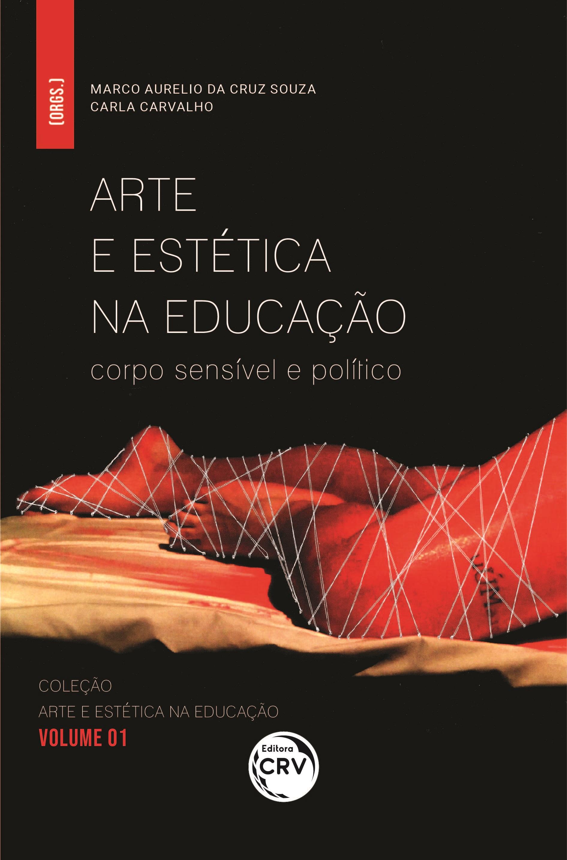 Capa do livro: ARTE E ESTÉTICA NA EDUCAÇÃO: <br>corpo sensível e político <br>Coleção: Arte e Estética na Educação - Volume 01