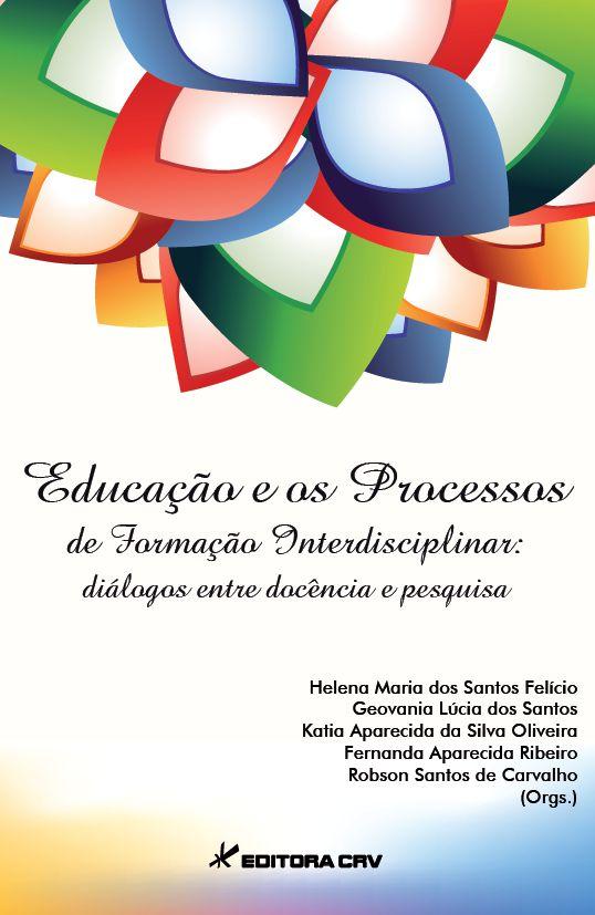 Capa do livro: EDUCAÇÃO E OS PROCESSOS DE FORMAÇÃO INTERDISCIPLINAR:<BR>diálogos entre docência e pesquisa