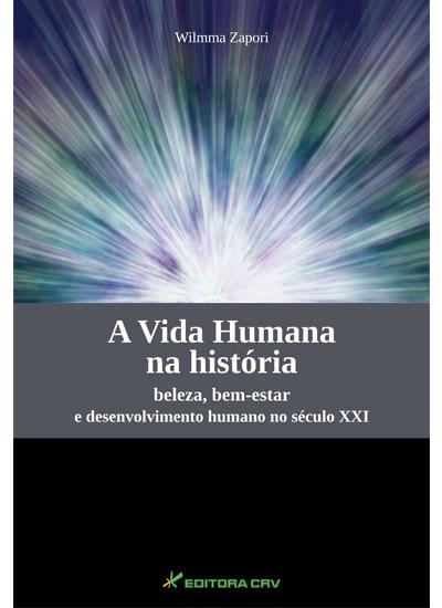 Capa do livro: A VIDA HUMANA na História Beleza, Bem-estar e Desenvolvimento Humano no Século XXI PARTE I (Contrato Cancelado)