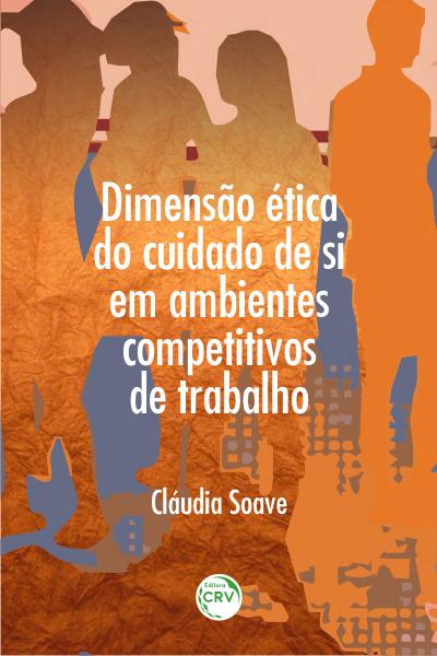 Capa do livro: DIMENSÃO ÉTICA DO CUIDADO DE SI EM AMBIENTES COMPETITIVOS DE TRABALHO