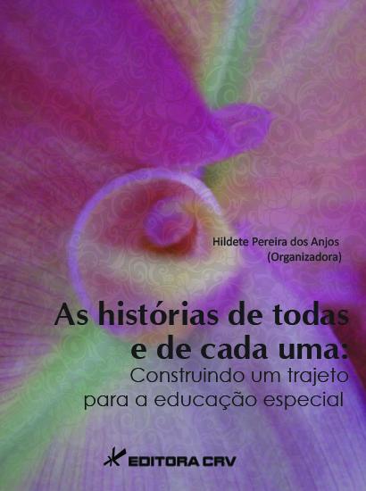 Capa do livro: AS HISTÓRIAS DE TODOS E DE CADA UM:<BR> construindo um trajeto para a educação especial