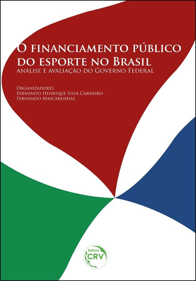 Capa do livro: O FINANCIAMENTO PÚBLICO DO ESPORTE NO BRASIL:<br> análise e avaliação do Governo Federal