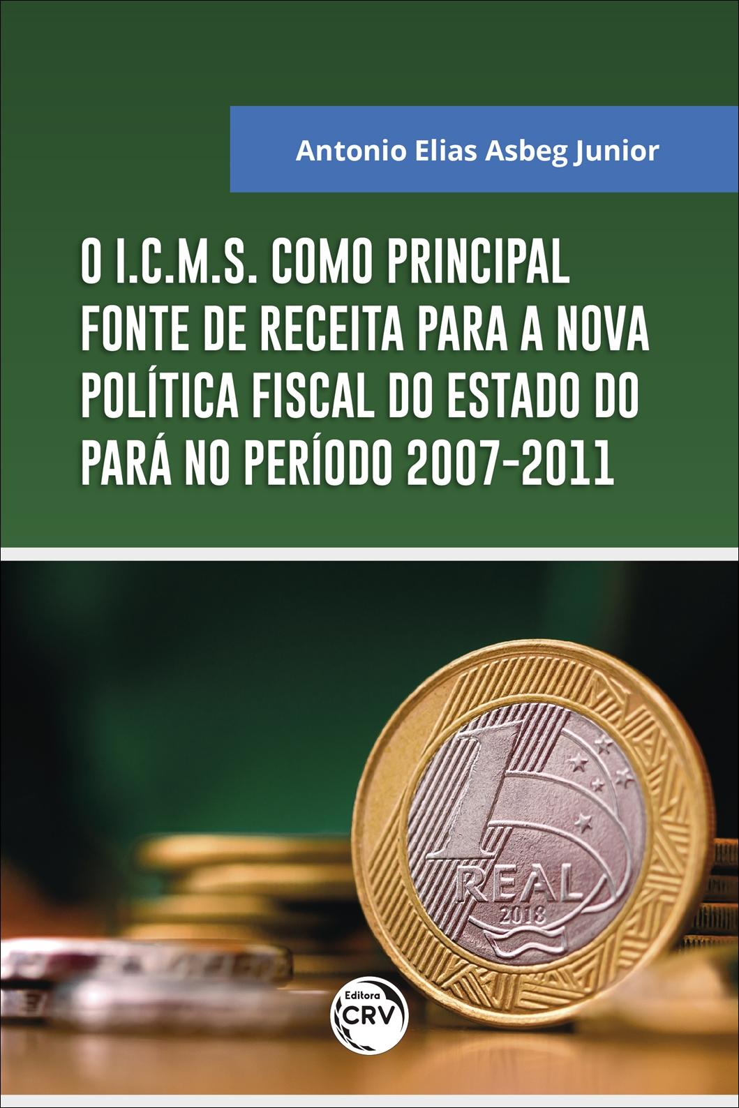 Capa do livro: O I.C.M.S. COMO PRINCIPAL FONTE DE RECEITA PARA A NOVA POLÍTICA FISCAL DO ESTADO DO PARÁ NO PERÍODO 2007-2011