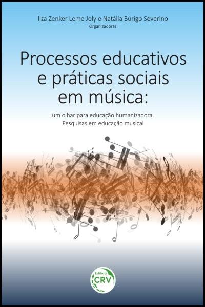 Capa do livro: PROCESSOS EDUCATIVOS E PRÁTICAS SOCIAIS EM MÚSICA:<br>um olhar para educação humanizadora<br>pesquisas em educação musical