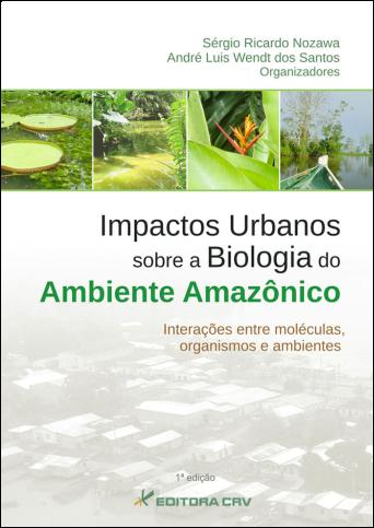 Capa do livro: IMPACTOS URBANOS SOBRE A BIOLOGIA DO AMBIENTE AMAZÔNICO<BR>Interações entre Moléculas, Organismos e Ambientes