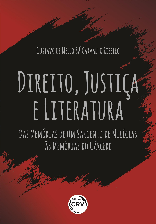 Capa do livro: DIREITO, JUSTIÇA E LITERATURA: <br>das Memórias de um sargento de milícias às Memórias do cárcere