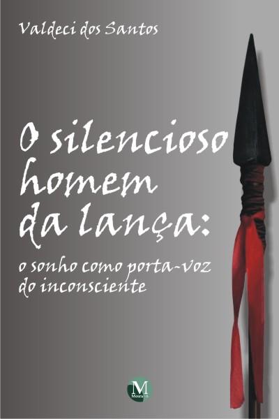 Capa do livro: O SILENCIOSO HOMEM DA LANÇA:<br>o sonho como porta-voz do inconsciente