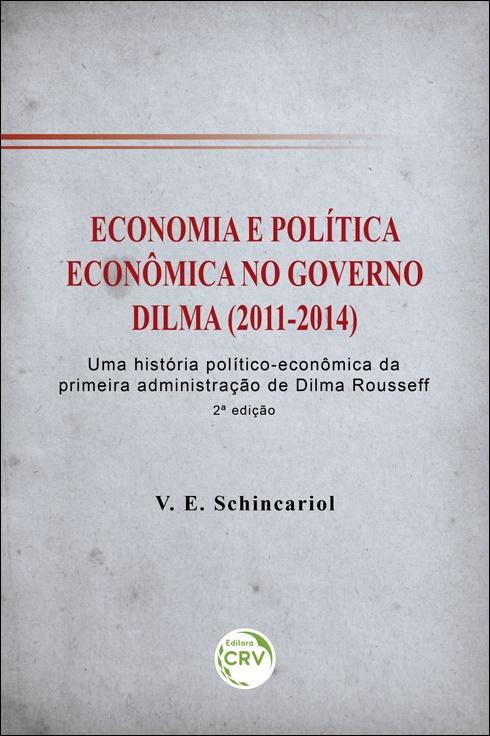 Capa do livro: ECONOMIA E POLÍTICA ECONÔMICA NO GOVERNO DILMA (2011-2014): <br>uma história político-econômica da primeira administração de Dilma Rousseff <br> 2ª edição