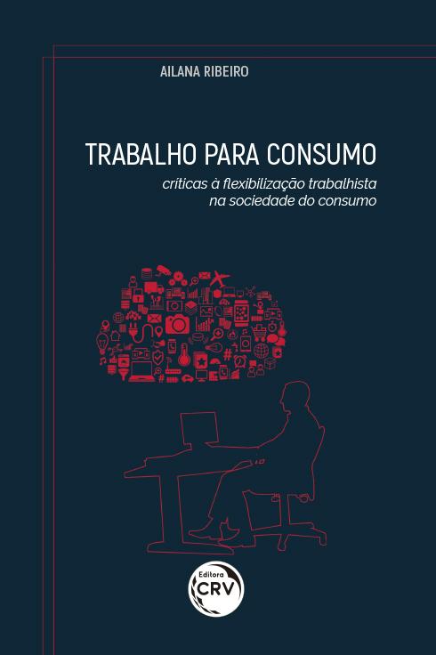 Capa do livro: TRABALHO PARA CONSUMO: <br>críticas à flexibilização trabalhista na sociedade do consumo