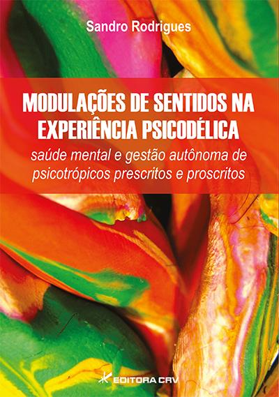 Capa do livro: MODULAÇÕES DE SENTIDOS NA EXPERIÊNCIA PSICODÉLICA:<br> saúde mental e gestão autônoma de psicotrópicos prescritos e proscritos