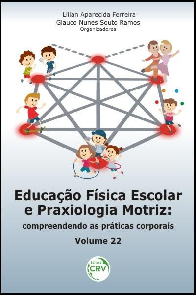 Capa do livro: EDUCAÇÃO FÍSICA ESCOLAR E PRAXIOLOGIA MOTRIZ:<br> compreendendo as práticas corporais<br> Volume 22