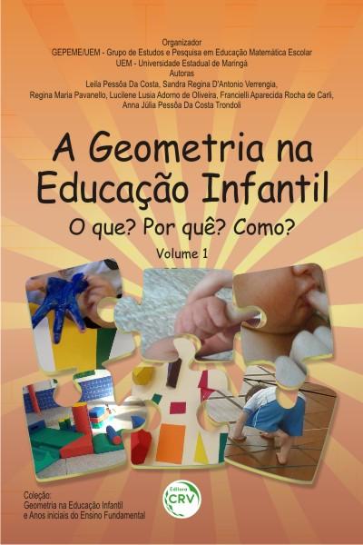 Capa do livro: A GEOMETRIA NA EDUCAÇÃO INFANTIL: <br>O que? Por quê? Como? <br>Volume 1