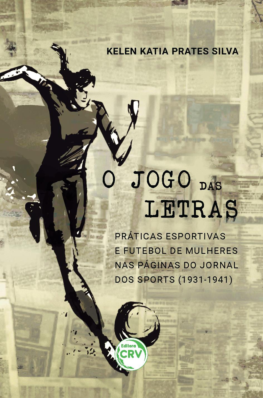 Capa do livro: O JOGO DAS LETRAS: <br> práticas esportivas e futebol de mulheres nas páginas do Jornal dos Sports (1931-1941)