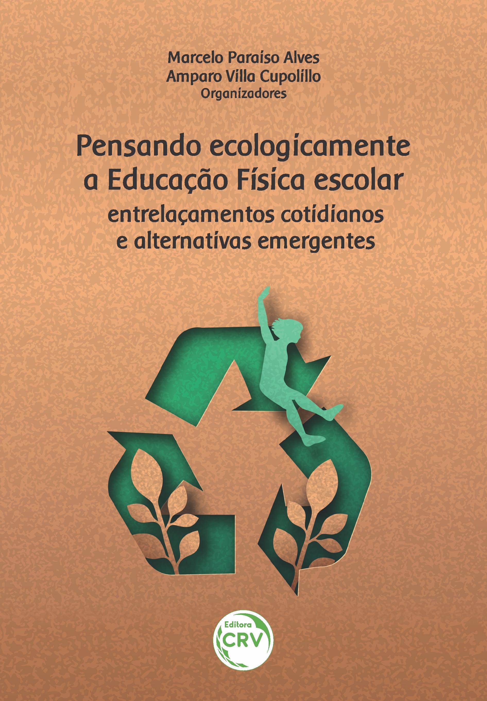 Capa do livro: PENSANDO ECOLOGICAMENTE A EDUCAÇÃO FÍSICA ESCOLAR:<br> entrelaçamentos cotidianos e alternativas emergentes