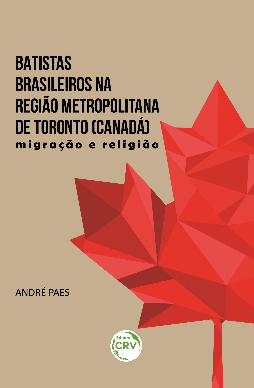 Capa do livro: BATISTAS BRASILEIROS NA REGIÃO METROPOLITANA DE TORONTO (CANADÁ):<br> migração e religião