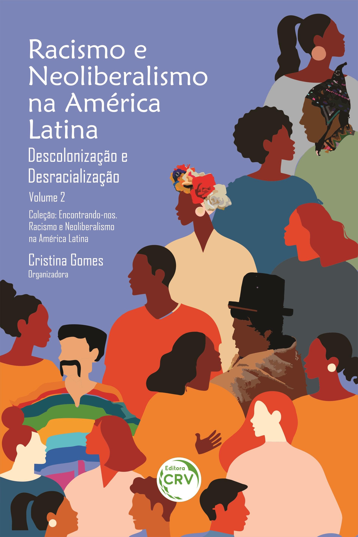 Capa do livro: RACISMO E NEOLIBERALISMO NA AMÉRICA LATINA:<br>Descolonização e desracialização<br>Coleção:<br>Encontrando-nos. Racismo e Neoliberalismo na América Latina - Volume 2