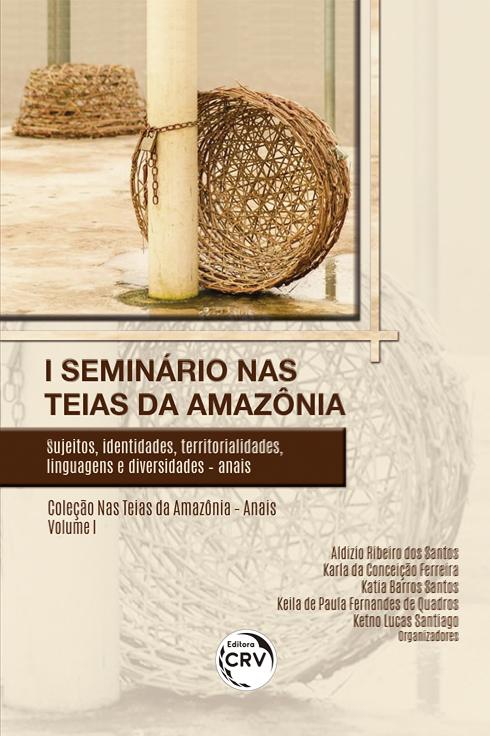 Capa do livro: I SEMINÁRIO NAS TEIAS DA AMAZÔNIA: <br>sujeitos, identidades, territorialidades, linguagens e diversidades – anais <br>Coleção Nas Teias da Amazônia – Anais Volume 1