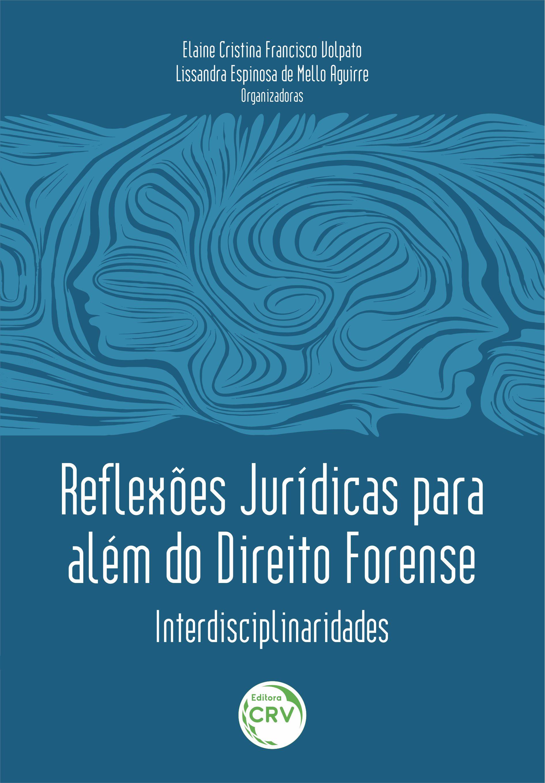 Capa do livro: REFLEXÕES JURÍDICAS PARA ALÉM DO DIREITO FORENSE: <br>Interdisciplinaridades