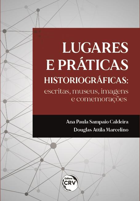 Capa do livro: LUGARES E PRÁTICAS HISTORIOGRÁFICAS:<br> escritas, museus, imagens e comemorações