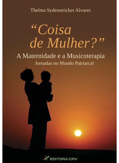 Capa do livro: COISA DE MULHER? A MATERNIDADE E A MUSICOTERAPIA: JORNADAS NO MUNDO PATRIARCAL