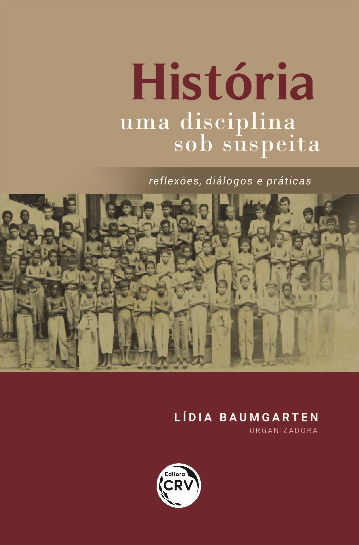 Capa do livro: HISTÓRIA UMA DISCIPLINA SOB SUSPEITA:<br> reflexões, diálogos e práticas