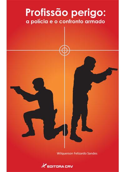 Capa do livro: PROFISSÃO PERIGO:<br>a polícia e o confronto armado