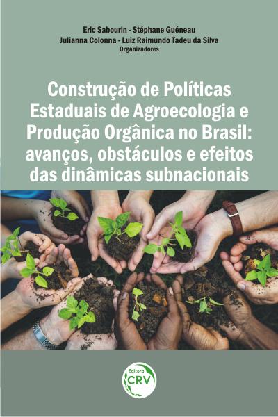 Capa do livro: CONSTRUÇÃO DE POLÍTICAS ESTADUAIS DE AGROECOLOGIA E PRODUÇÃO ORGÂNICA NO BRASIL: <br>avanços, obstáculos e efeitos das dinâmicas subnacionais
