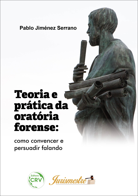 Capa do livro: TEORIA E PRÁTICA DA ORATÓRIA FORENSE: <br>como convencer e persuadir falando